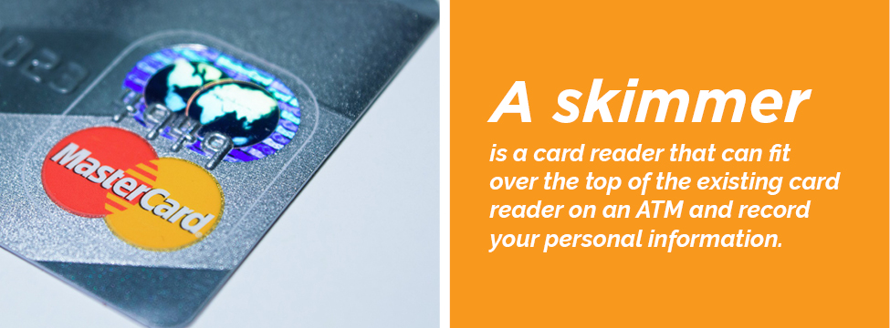 A skimmer is a card reader that collects your personal information