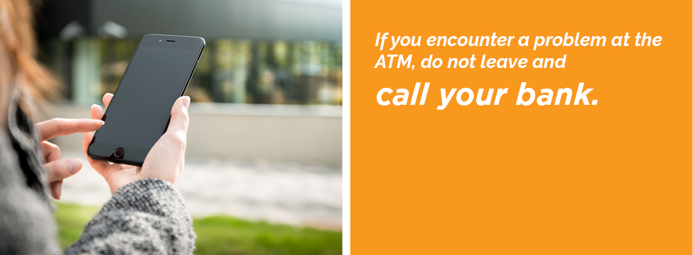 If you encounter a problem at the ATM, do not leave and call your bank