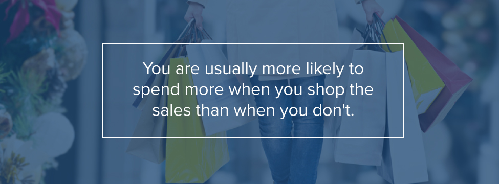 You are more likely to spend more when you shop the sales than when you don't.