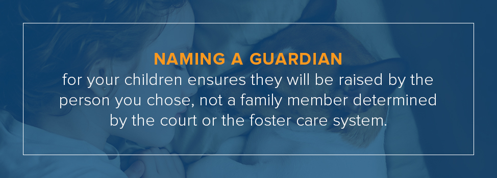 Naming a guardian for your children ensures they will be raised by the person you chose